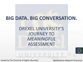 Big Data. Big Conversation. Drexel University's  Journey to  Meaningful Assessment