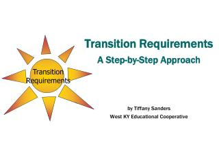 Transition Requirements  A Step-by-Step Approach by Tiffany Sanders West KY Educational Cooperative