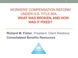 Workers' Compensation Reform  U nder O.S. Title 85A… What Was Broken, And How Was It Fixed?