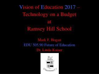 V ision of  E ducation  2017  –  Technology  on a Budget  at  Ramsey  Hill  School Mark  F. Hogan EDU 505.90 Future of