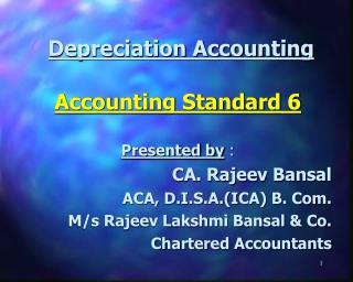 Depreciation Accounting Accounting Standard 6 Presented by  : CA. Rajeev Bansal ACA, D.I.S.A.(ICA) B. Com. 	M/s Rajeev L