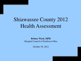 Shiawassee County  2012 Health Assessment Britney Ward, MPH Hospital Council of Northwest Ohio October 30,  2012