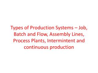 Types of Production Systems – Job, Batch and Flow, Assembly Lines, Process Plants,  Intermintent  and continuous produc
