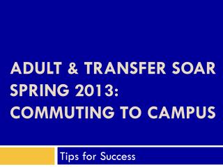 Adult & Transfer SOAR  Spring 2013: Commuting To Campus