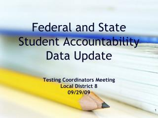 Federal and State Student Accountability Data Update Testing Coordinators Meeting Local District 8 09/29/09