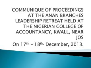 COMMUNIQUE OF PROCEEDINGS AT THE ANAN BRANCHES LEADERSHIP RETREAT HELD AT THE NIGERIAN COLLEGE OF ACCOUNTANCY, KWALL, NE