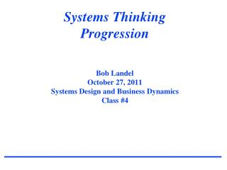 Systems Thinking Progression Bob Landel October  27,  2011 Systems Design and Business Dynamics Class  #4