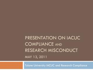 Presentation on  IaCUC  Compliance  and Research Misconduct May 13, 2011