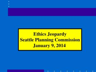 Ethics Jeopardy Seattle Planning Commission January 9, 2014