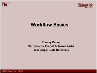 Workflow Basics Tommy Parker Sr. Systems Analyst & Team Leader Mississippi State University