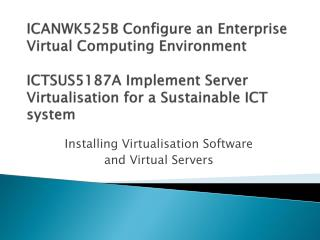 ICANWK525B Configure an Enterprise Virtual Computing Environment ICTSUS5187A Implement Server  Virtualisation  for a Sus