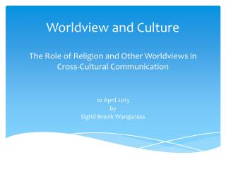Worldview and  Culture The Role  of  Religion  and  Other Worldviews  i n Cross-Cultural Communication