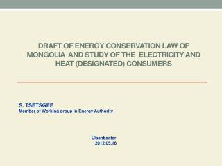 DRAFT OF ENERGY CONSERVATION LAW OF MONGOLIA  and STUDY OF THE  ELECTRICITY AND HEAT (DESIGNATED) CONSUMERS
