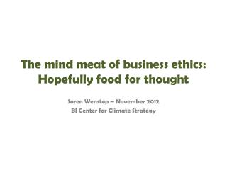 The mind meat of business ethics: Hopefully food for thought