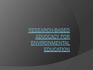 RESEARCH-BASED ADVOCACY FOR ENVIRONMENTAL EDUCATION