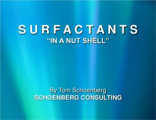 "S U R F A C T A N T S ""IN A NUT SHELL"" By Tom Schoenberg SCHOENBERG CONSULTING"