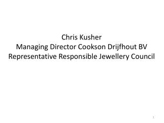 Chris  Kusher Managing  Director  Cookson  Drijfhout  BV Representative Responsible  Jewellery  Council