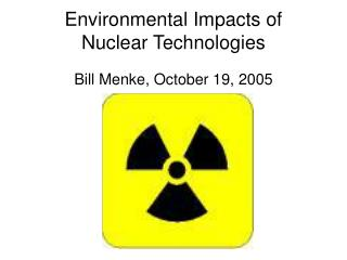 Environmental Impacts of Nuclear Technologies Bill Menke, October 19, 2005