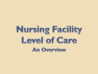 Nursing Facility Level of  Care An Overview