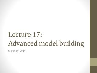 Lecture  17: Advanced model building