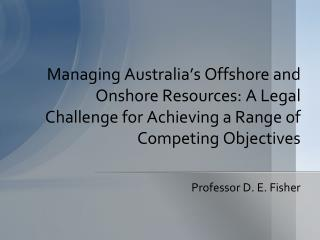 Managing Australia's Offshore and Onshore Resources: A Legal Challenge for Achieving a Range of Competing Objectives