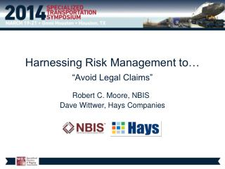 "Harnessing Risk Management to… ""Avoid Legal Claims"" Robert C. Moore, NBIS Dave Wittwer, Hays Companies"