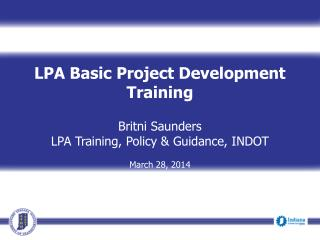 LPA Basic Project Development Training  Britni Saunders LPA Training, Policy & Guidance,  INDOT March 28, 2014
