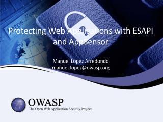 Protecting  Web  Applications with  ESAPI and  AppSensor Manuel  Lopez  Arredondo manuel.lopez@owasp.org