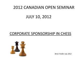 CANADIAN OPEN SEMINAR JULY 10, 2012 CORPORATE SPONSORSHIP IN CHESS Brian Fiedler July 2012