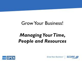 Grow  Your  Business! Managing Your Time,  People and Resources