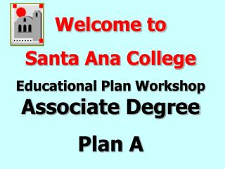 Welcome to  Santa Ana College  Educational Plan Workshop  Associate  Degree Plan A