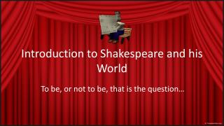 Introduction to Shakespeare and  his  World