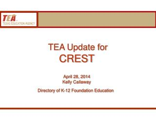 TEA Update for  CREST April 28, 2014 Kelly Callaway Directory of K-12 Foundation Education