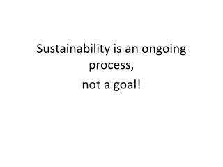 Sustainability is an ongoing process,  not a goal!