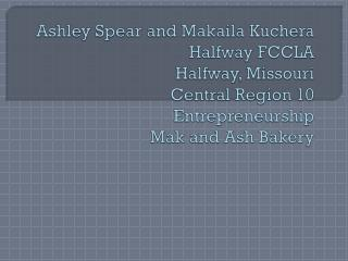 Ashley Spear and Makaila  Kuchera Halfway FCCLA Halfway, Missouri  Central Region 10 Entrepreneurship  M ak and Ash Bake