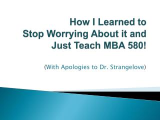 How I Learned to Stop Worrying About it and  J ust Teach MBA 580!
