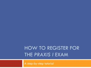 How to Register for the  Praxis I  Exam