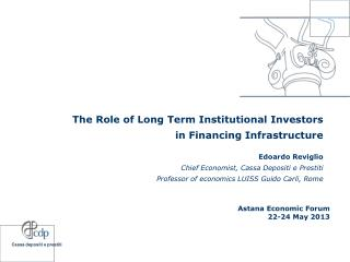 The Role of Long Term Institutional Investors  in Financing Infrastructure Edoardo Reviglio Chief Economist,  Cassa Dep