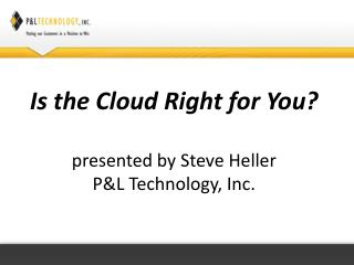 Is  the Cloud Right for You ? presented by  Steve Heller P&L  Technology, Inc.