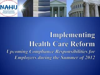 Implementing  Health Care Reform Upcoming Compliance Responsibilities for Employers during the Summer of 2012