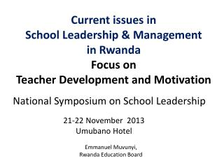 Current issues in  School Leadership & Management  in Rwanda Focus on  Teacher Development and Motivation
