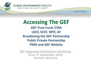 Accessing The GEF GEF Trust Fund, STAR LDCF, SCCF, NPIF, AF  Broadening the GEF Partnership Public Private Partnership P