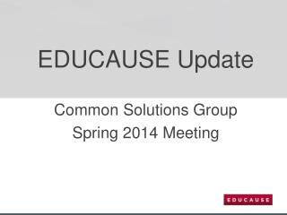 EDUCAUSE Update Common Solutions Group  Spring 2014 Meeting