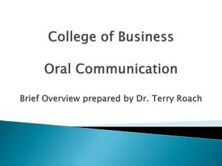 College of Business Oral  Communication  Brief Overview prepared by Dr. Terry Roach