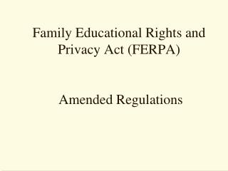 Family Educational Rights and Privacy Act (FERPA)  Amended Regulations