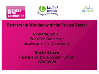 Partnership Working with the Private Sector Tony Churchill	 Business Connector Business in the Community Becky Brown Par