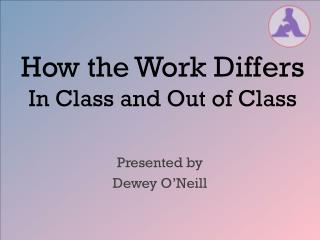 How the Work Differs  In Class and Out of Class
