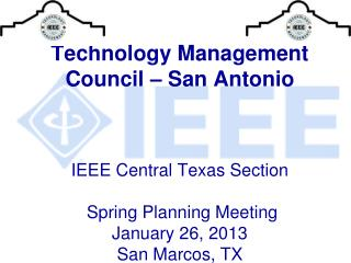 Technology Management Council – San Antonio  IEEE Central Texas Section  Spring Planning Meeting January 26, 2013  San