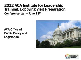 2012  ACA Institute for Leadership Training: Lobbying Visit Preparation Conference  call  –  June 13 th