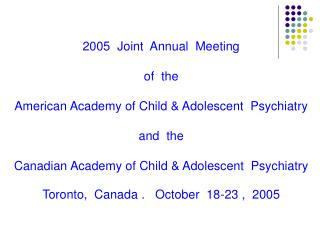 2005  Joint  Annual  Meeting of  the American Academy of Child & Adolescent  Psychiatry and  the Canadian Academy of Chi